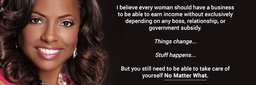 I believe every woman should have a business to be able to earn income without exclusively depending on any boss, relationship, or government subsidy. Things change. Stuff happens. But you still need to be able to take care of yourself No Matter What.